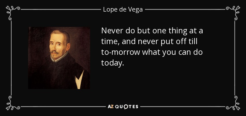 Never do but one thing at a time, and never put off till to-morrow what you can do today. - Lope de Vega