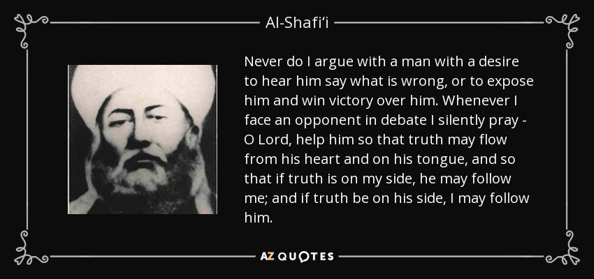 Never do I argue with a man with a desire to hear him say what is wrong, or to expose him and win victory over him. Whenever I face an opponent in debate I silently pray - O Lord, help him so that truth may flow from his heart and on his tongue, and so that if truth is on my side, he may follow me; and if truth be on his side, I may follow him. - Al-Shafi'i