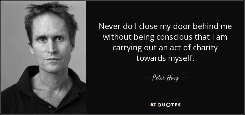 Never do I close my door behind me without being conscious that I am carrying out an act of charity towards myself. - Peter Høeg