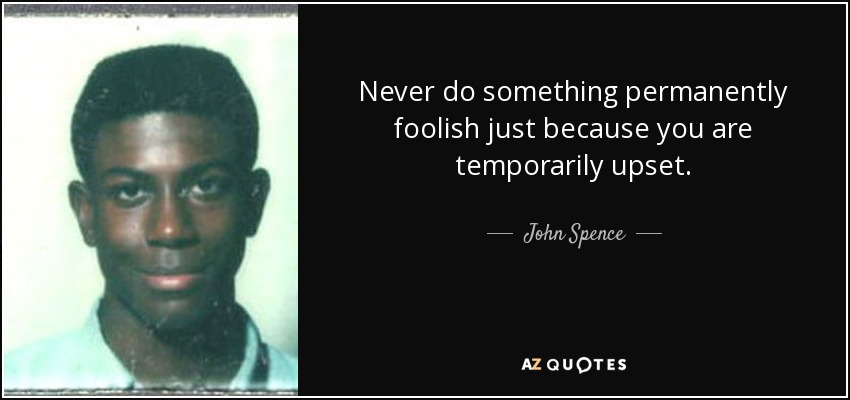Never do something permanently foolish just because you are temporarily upset. - John Spence
