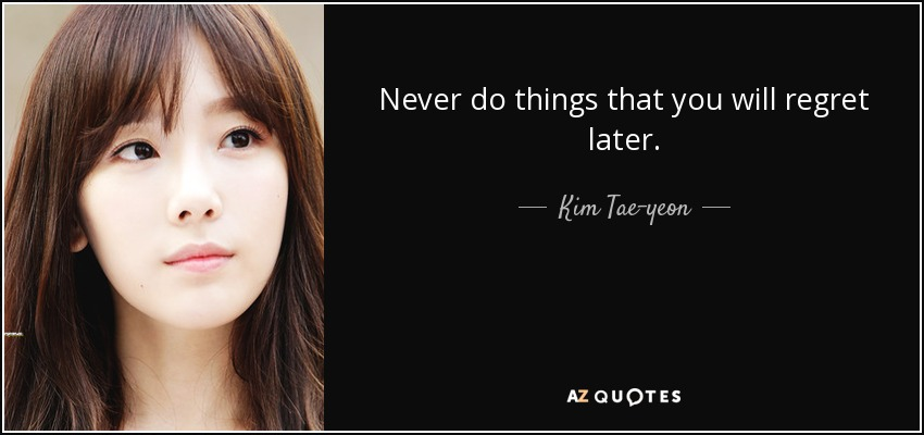 Never do things that you will regret later. - Kim Tae-yeon
