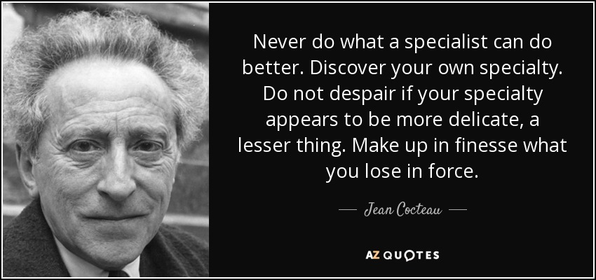 Never do what a specialist can do better. Discover your own specialty. Do not despair if your specialty appears to be more delicate, a lesser thing. Make up in finesse what you lose in force. - Jean Cocteau