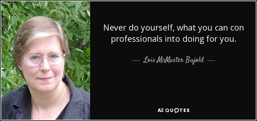 Never do yourself, what you can con professionals into doing for you. - Lois McMaster Bujold
