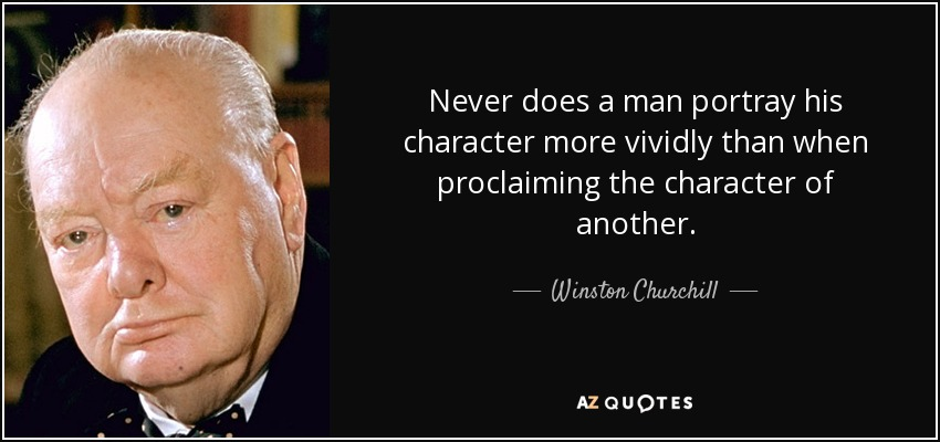 Never does a man portray his character more vividly than when proclaiming the character of another. - Winston Churchill