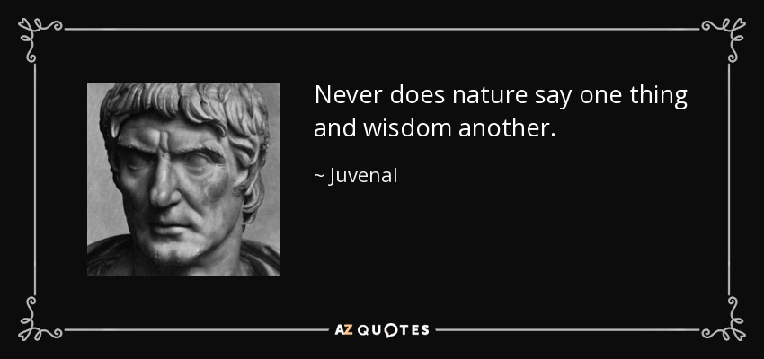 Never does nature say one thing and wisdom another. - Juvenal