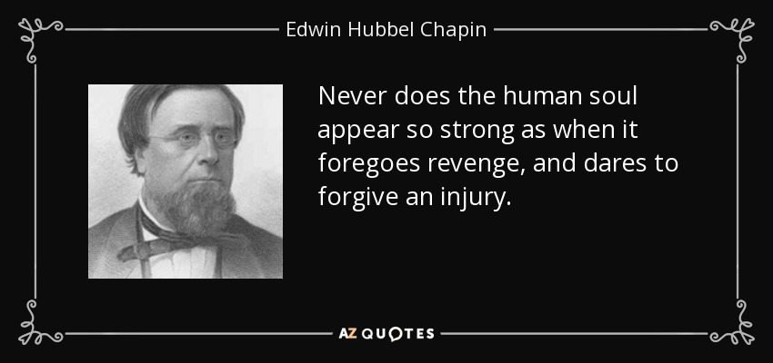 Never does the human soul appear so strong as when it foregoes revenge, and dares to forgive an injury. - Edwin Hubbel Chapin