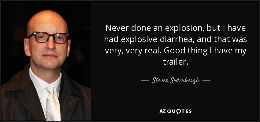 Never done an explosion, but I have had explosive diarrhea, and that was very, very real. Good thing I have my trailer. - Steven Soderbergh