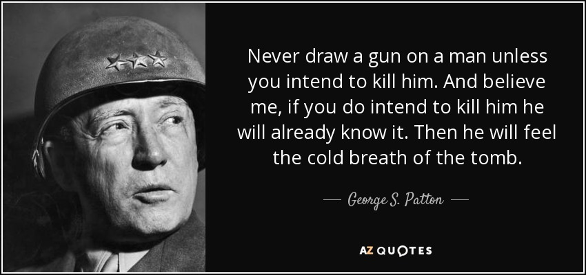 Never draw a gun on a man unless you intend to kill him. And believe me, if you do intend to kill him he will already know it. Then he will feel the cold breath of the tomb. - George S. Patton