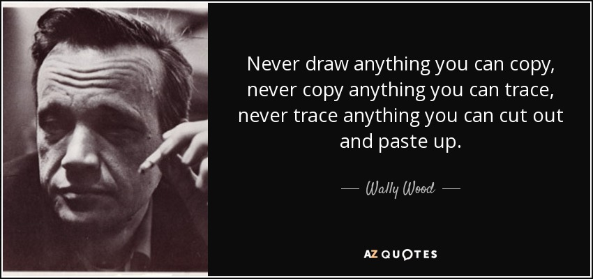Never draw anything you can copy, never copy anything you can trace, never trace anything you can cut out and paste up. - Wally Wood