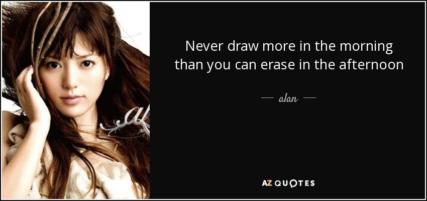 Never draw more in the morning than you can erase in the afternoon - alan