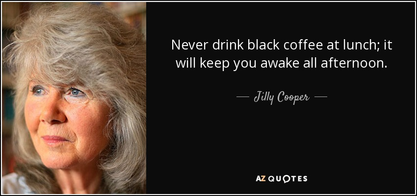 Never drink black coffee at lunch; it will keep you awake all afternoon. - Jilly Cooper