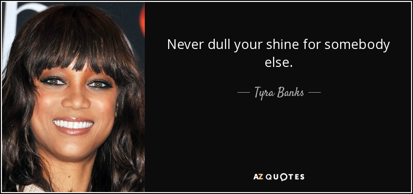 Never dull your shine for somebody else. - Tyra Banks