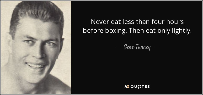 Never eat less than four hours before boxing. Then eat only lightly. - Gene Tunney