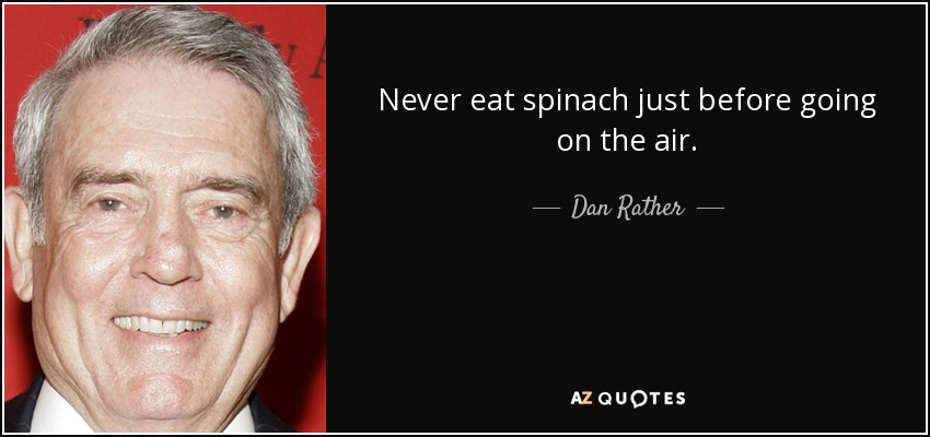 Never eat spinach just before going on the air. - Dan Rather