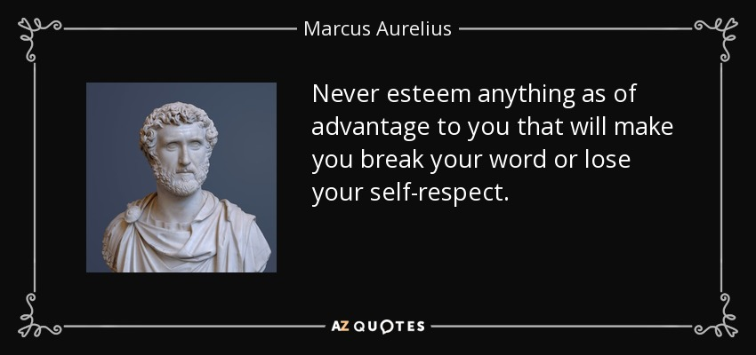 Never esteem anything as of advantage to you that will make you break your word or lose your self-respect. - Marcus Aurelius