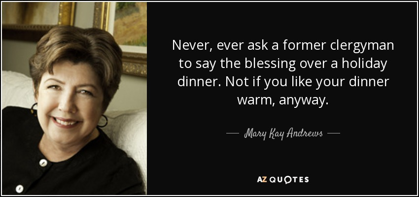 Never, ever ask a former clergyman to say the blessing over a holiday dinner. Not if you like your dinner warm, anyway. - Mary Kay Andrews