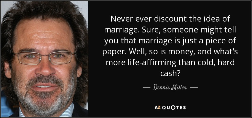 Never ever discount the idea of marriage. Sure, someone might tell you that marriage is just a piece of paper. Well, so is money, and what's more life-affirming than cold, hard cash? - Dennis Miller