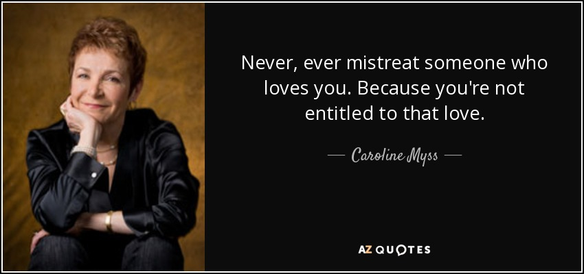 Never, ever mistreat someone who loves you. Because you're not entitled to that love. - Caroline Myss