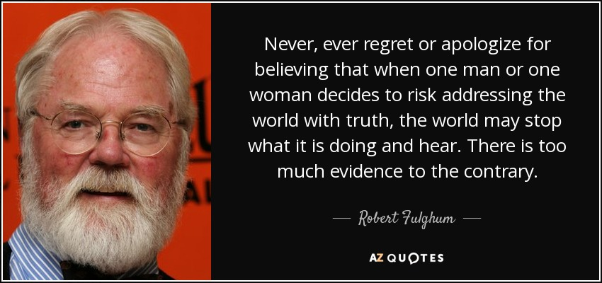 Never, ever regret or apologize for believing that when one man or one woman decides to risk addressing the world with truth, the world may stop what it is doing and hear. There is too much evidence to the contrary. - Robert Fulghum