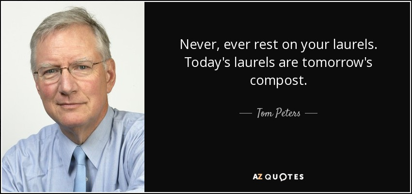 Never, ever rest on your laurels. Today's laurels are tomorrow's compost. - Tom Peters