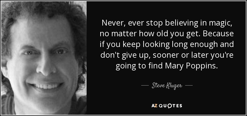 Never, ever stop believing in magic, no matter how old you get. Because if you keep looking long enough and don't give up, sooner or later you're going to find Mary Poppins. - Steve Kluger