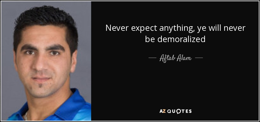 Never expect anything, ye will never be demoralized - Aftab Alam