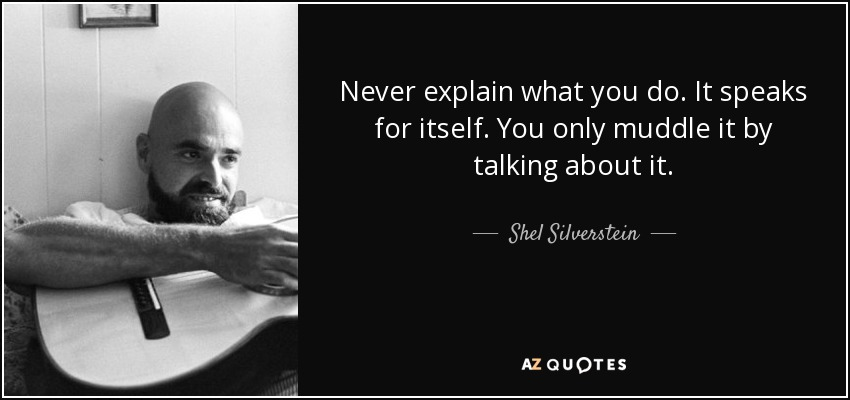 Never explain what you do. It speaks for itself. You only muddle it by talking about it. - Shel Silverstein