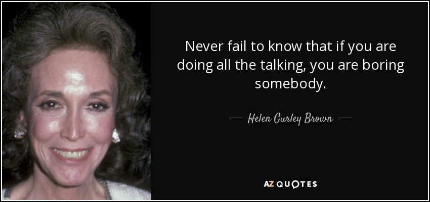 Never fail to know that if you are doing all the talking, you are boring somebody. - Helen Gurley Brown