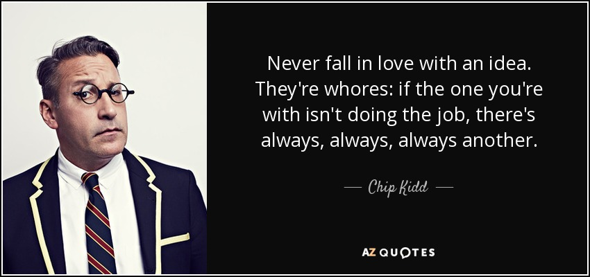 Never fall in love with an idea. They're whores: if the one you're with isn't doing the job, there's always, always, always another. - Chip Kidd