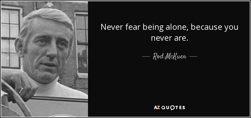 Never fear being alone, because you never are. - Rod McKuen