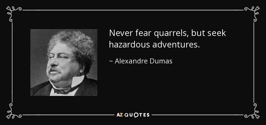 Never fear quarrels, but seek hazardous adventures. - Alexandre Dumas