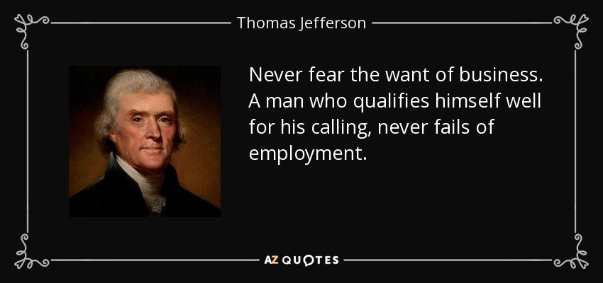 Never fear the want of business. A man who qualifies himself well for his calling, never fails of employment. - Thomas Jefferson