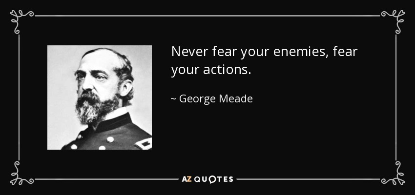 Never fear your enemies, fear your actions. - George Meade