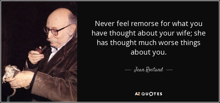 Never feel remorse for what you have thought about your wife; she has thought much worse things about you. - Jean Rostand