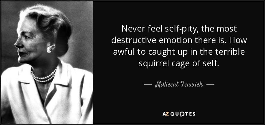 Never feel self-pity, the most destructive emotion there is. How awful to caught up in the terrible squirrel cage of self. - Millicent Fenwick