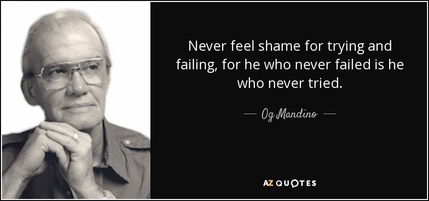 Never feel shame for trying and failing, for he who never failed is he who never tried. - Og Mandino