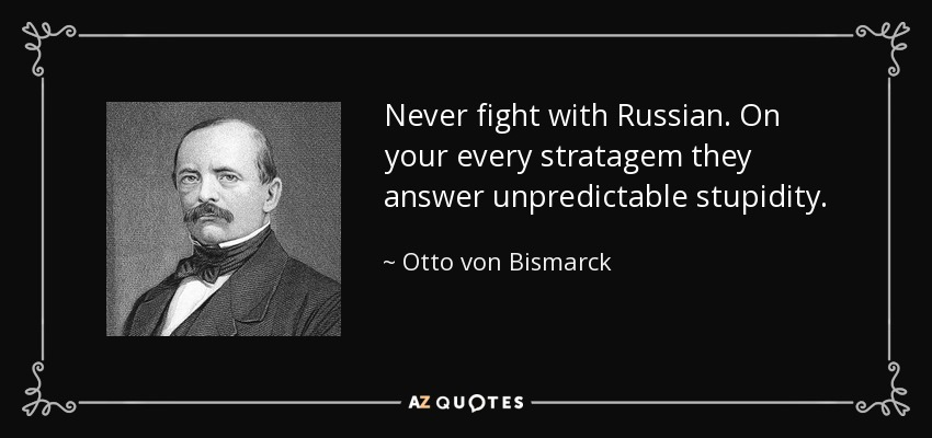 Never fight with Russian. On your every stratagem they answer unpredictable stupidity. - Otto von Bismarck