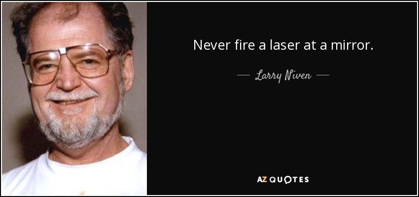 Never fire a laser at a mirror. - Larry Niven