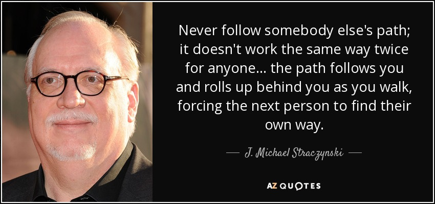 Never follow somebody else's path; it doesn't work the same way twice for anyone... the path follows you and rolls up behind you as you walk, forcing the next person to find their own way. - J. Michael Straczynski