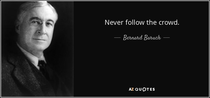 Never follow the crowd. - Bernard Baruch