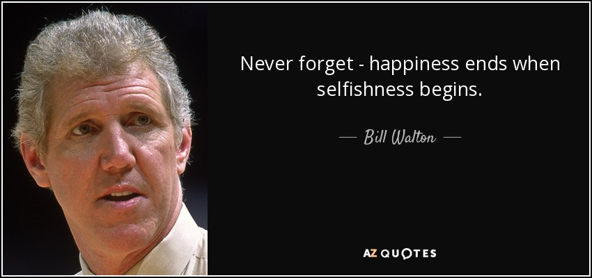 Never forget - happiness ends when selfishness begins. - Bill Walton