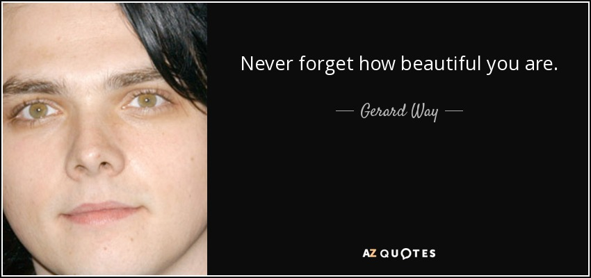 Never forget how beautiful you are. - Gerard Way