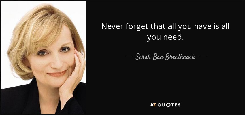 Never forget that all you have is all you need. - Sarah Ban Breathnach