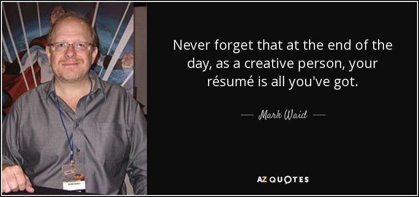 Never forget that at the end of the day, as a creative person, your résumé is all you've got. - Mark Waid