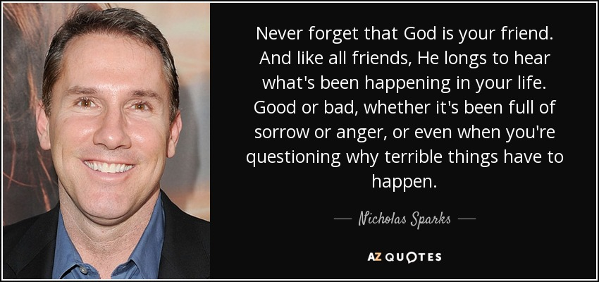 Never forget that God is your friend. And like all friends, He longs to hear what's been happening in your life. Good or bad, whether it's been full of sorrow or anger, or even when you're questioning why terrible things have to happen. - Nicholas Sparks
