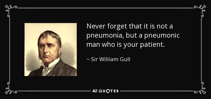 Never forget that it is not a pneumonia, but a pneumonic man who is your patient. - Sir William Gull, 1st Baronet