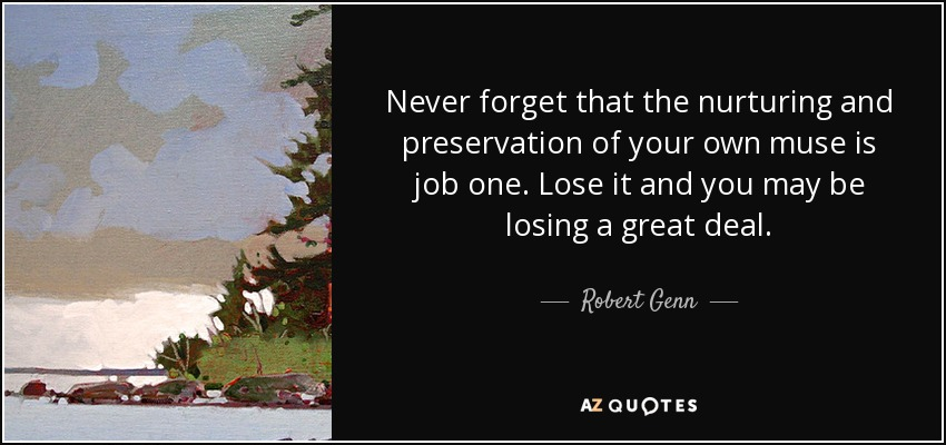 Never forget that the nurturing and preservation of your own muse is job one. Lose it and you may be losing a great deal. - Robert Genn