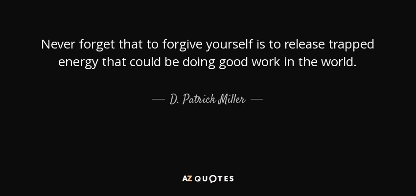 Never forget that to forgive yourself is to release trapped energy that could be doing good work in the world. - D. Patrick Miller