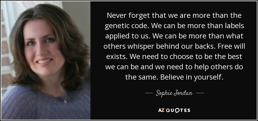 Never forget that we are more than the genetic code. We can be more than labels applied to us. We can be more than what others whisper behind our backs. Free will exists. We need to choose to be the best we can be and we need to help others do the same. Believe in yourself. - Sophie Jordan