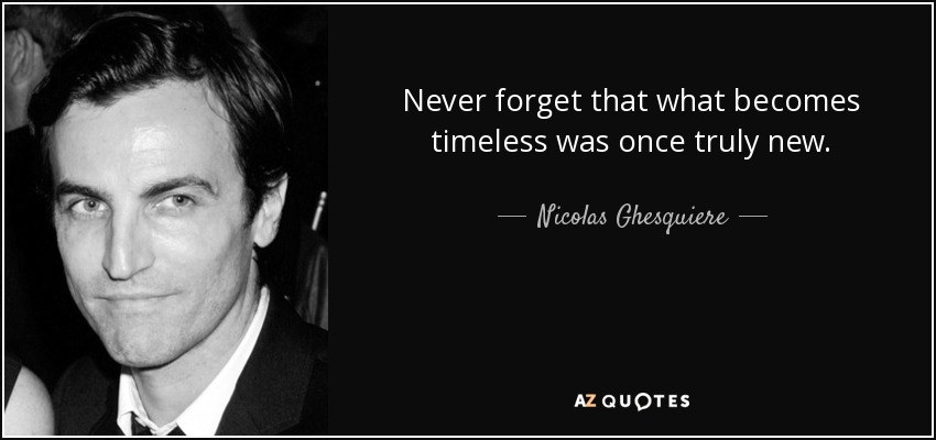 Never forget that what becomes timeless was once truly new. - Nicolas Ghesquiere